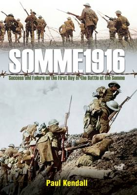Somme 1916 Success and Failure on the First Day of the Battle of the Somme by Paul Kendall