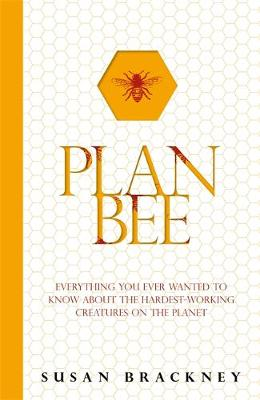 Plan Bee Everything You Ever Wanted to Know About the Hardest-Working Creatures on the Planet by Susan Brackney
