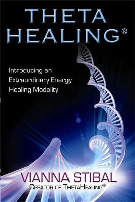 ThetaHealing (R) Introducing an Extraordinary Energy Healing Modality by Vianna Stibal