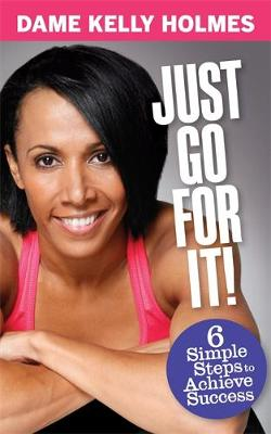 Just Go For It : 6 Simple Steps to Achieve Success by Kelly Holmes