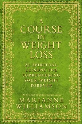 A Course in Weight Loss : 21 Spiritual Lessons for Surrendering Your Weight Forever by Marianne Williamson