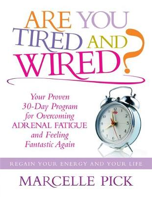 Are You Tired and Wired? Your Proven 30-day Program for Overcoming Adrenal Fatigue and Feeling Fantastic Again by Marcelle Pick