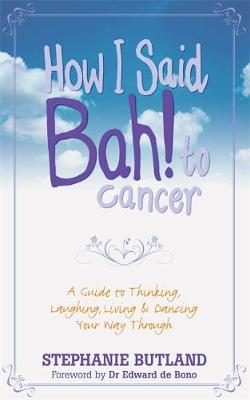 How I Said Bah! to Cancer : A Guide to Thinking, Laughing, Living and Dancing Your Way Through by Stephanie Butland