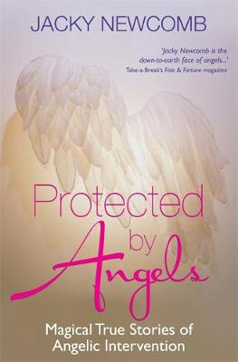Protected by Angels Magical True Stories of Angelic Intervention by Jacky Newcomb