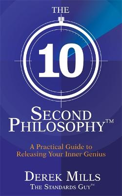 The 10-Second Philosophy (R) A Practical Guide to Releasing Your Inner Genius by Derek Mills