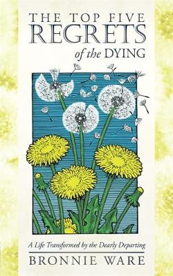 The Top Five Regrets of the Dying A Life Transformed by the Dearly Departing by Bronnie Ware