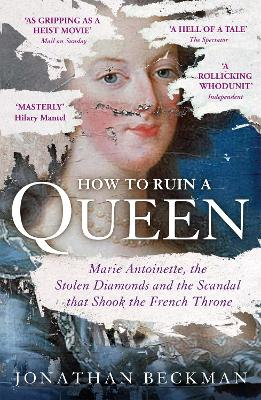 How to Ruin a Queen Marie Antoinette, the Stolen Diamonds and the Scandal That Shook the French Throne by Jonathan Beckman