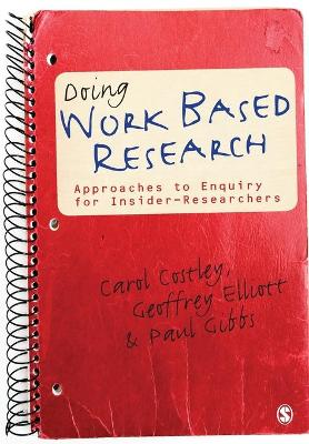 Doing Work Based Research Approaches to Enquiry for Insider-Researchers by Carol Costley, Geoffrey C. Elliott, Paul Gibbs
