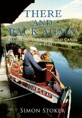 There and Back Again Restoring the Cromford Canal 1968-1988 by Simon Stoker