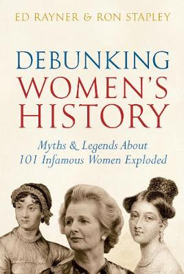 Debunking Women's History Myths & Legends About 101 Infamous Women Exploded by Ed Rayner, Ron Stapley