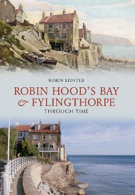 Robin Hoods Bay and Fylingthorpe Through Time by Robin Lidster