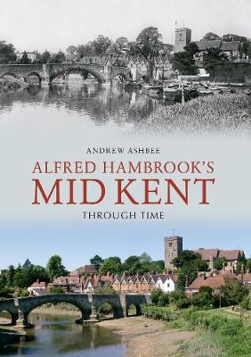 Alfred Hambrook's Mid Kent Through Time by Andrew Ashbee