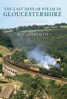 The Last Days of Steam in Gloucestershire A Second Selection by Ben Ashworth