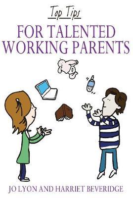 Top Tips for Talented Working Parents by Jo Lyon, Harriet Beveridge