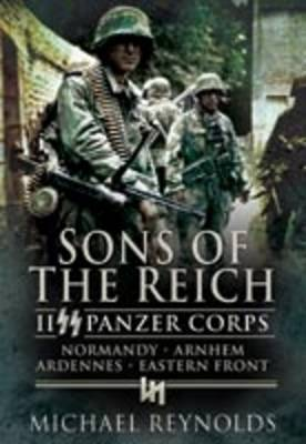 Sons of the Reich II Panzer Corps, Normandy, Arnhem, Ardennes, Eastern Front by Michael Reynolds