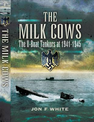 The Milk Cows The U-Boat Tankers at War 1941-1945 by John F. White