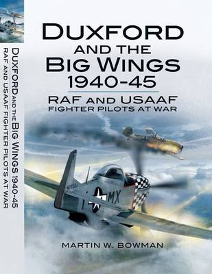 Duxford and the Big Wings 1940-45 RAF and USAAF Fighter Pilots at War by Martin Bowman