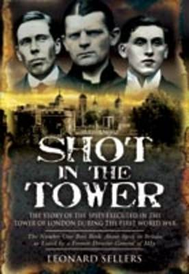 Shot in the Tower The Story of the Spies Executed in the Tower of London During the First World War by Leonard Sellers