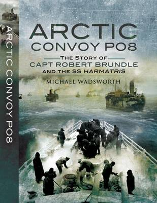 Arctic Convoy PQ8 The Story of Capt Robert Brundle and the SS Harmatris by Michael Wadsworth