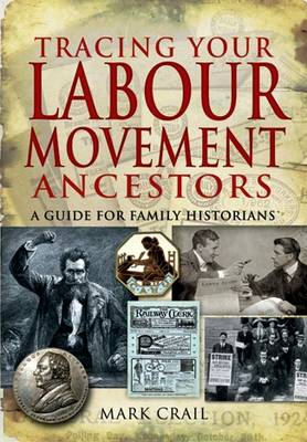 Tracing Your Labour Movement Ancestors A Guide for Family Historians by Mark Crail