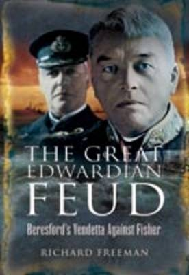 The Great Edwardian Naval Feud Beresford's Vendetta Against 'Jackie' Fisher by Richard Freemen