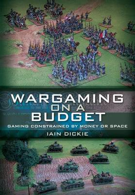 Wargaming on a Budget Gaming Constrained by Money or Space by Iain Dickie