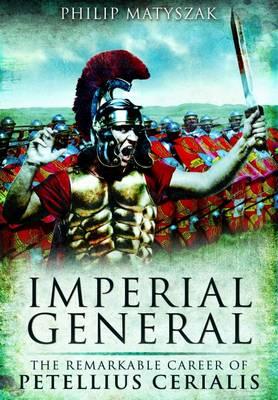 Imperial General The Remarkable Career of Petilius Cerealis by Philip Matyszak
