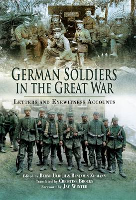 German Soldiers in the Great War Letters and Eyewitness Accounts by Bernd Ulrich
