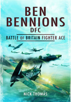 Ben Bennions DFC: Battle of Britain Fighter Ace by Nick Thomas