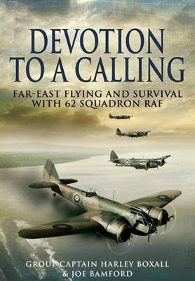 Devotion to a Calling Far-East Flying and Survival with 62 Squadron RAF by Harley Group Captain Boxall, Joe Bamford