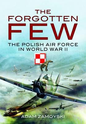 The Forgotten Few The Polish Air Force in World War II by Adam Zamoyski