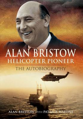 Alan Bristow Helicopter Pioneer - The Autobiography by Alan Bristow, Patrick Malone