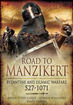 Road to Manzikert: Byzantine and Islamic Warfare 527-1071 by Brian Todd Carey, Joshua B. Allfree, John Cairns
