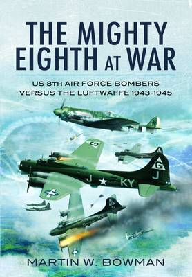 The Mighty Eighth at War USAAF 8th Air Force Bombers Versus the Luftwaffe 1943-1943 by Martin Bowman