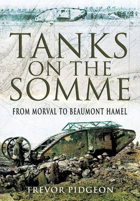 Tanks on the Somme From Morval to Beaumont Hamel by Trevor Pidgeon