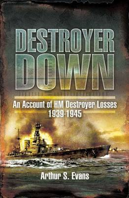 Destroyer Down An Account of HM Destroyer Losses 1939-1945 by Arthur S. Evans