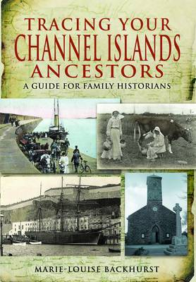 Tracing Your Channel Islands Ancestors A Guide for Family Historians by Marie-Louise Backhurst