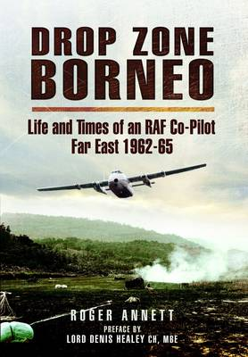 Drop Zone Borneo - The RAF Campaign 1963-65 Life and Times of an RAF Co-Pilot - Far East 1962-65 by Roger Annett