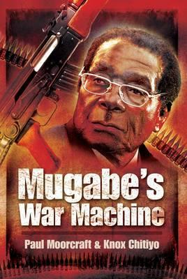 Mugabe's War Machine Saving or Savaging Zimbabwe by Paul Moorcraft