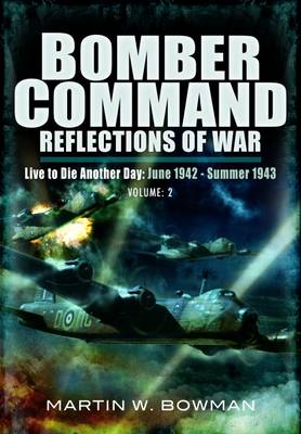 Bomber Command: Reflections of War Bomber Command: Reflections of War Volume 2 - Intensified Attack 1941-1942 Live to Die Another Day (June 1942 - Summer 1943) by Martin Bowman