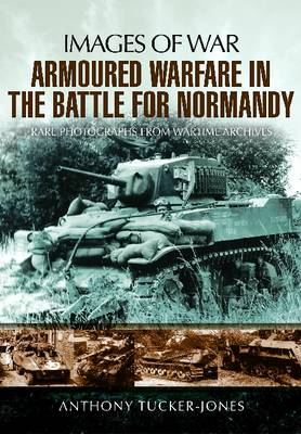 Armoured Warfare in the Battle for Normandy by Anthony Tucker-Jones