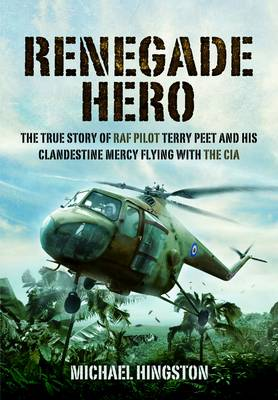 Renegade Hero The True Story of RAF Pilot Terry Peet and His Clandestine Mercy Flying with the CIA by Michael Hingston