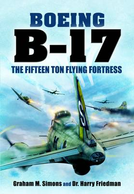 B-17 - The Fifteen Ton Flying Fortress by Graham S. Simons, Harry Friedman