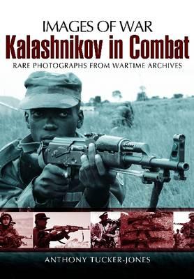 Kalashnikov in Combat Rare Photographs from Wartime Archives by Anthony Tucker-Jones