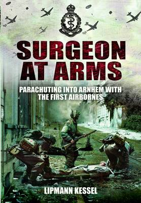Surgeon at Arms Parachuting into Arnhem with the First Airbornes by Lipmann Kessel