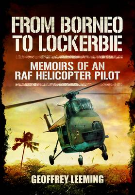 From Borneo to Lockerbie Memoirs of an RAF Helicopter Pilot by Geoffrey Leeming