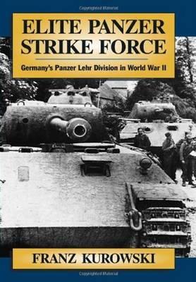 Elite Panzer Strike Force Germany's Panzer Lehr Division in World War II by Franz Kurowski