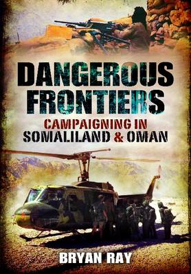 Dangerous Frontiers Campaigning in Somaliland and Oman by Colonel Bryan Ray