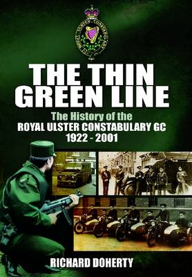 The Thin Green Line The History of the Royal Ulster Constabulary GC 1922-2001 by Richard Doherty