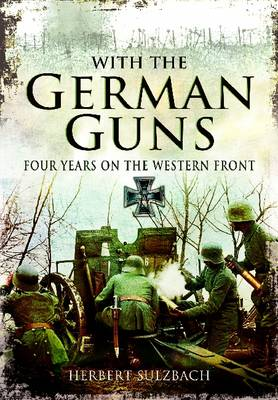 With the German Guns Four Years on the Western Front by Herbert Sulzbach